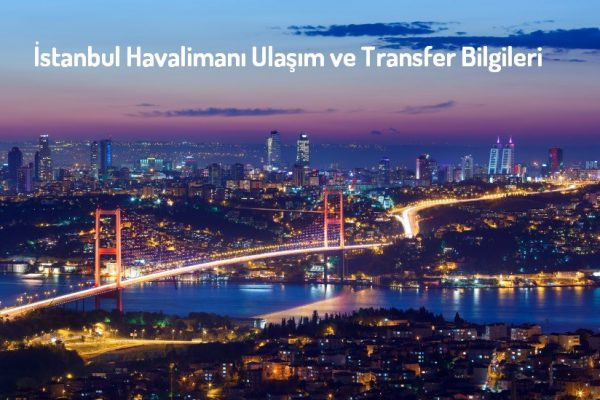 İstanbul Havalimanı Ulaşım ve Transfer Bilgileri